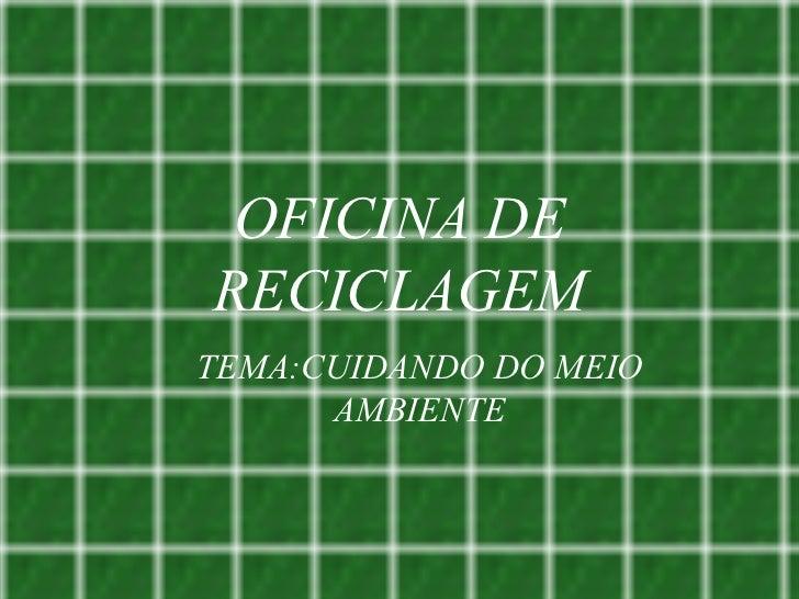 OFICINA DE RECICLAGEM <ul><ul><li>TEMA:CUIDANDO DO MEIO AMBIENTE </li></ul></ul>