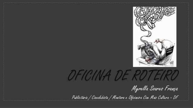 OFICINA DE ROTEIRO Myrella Soares França Publicitária / Cineclubista / Monitora e Oficineira Cine Mais Cultura – DF