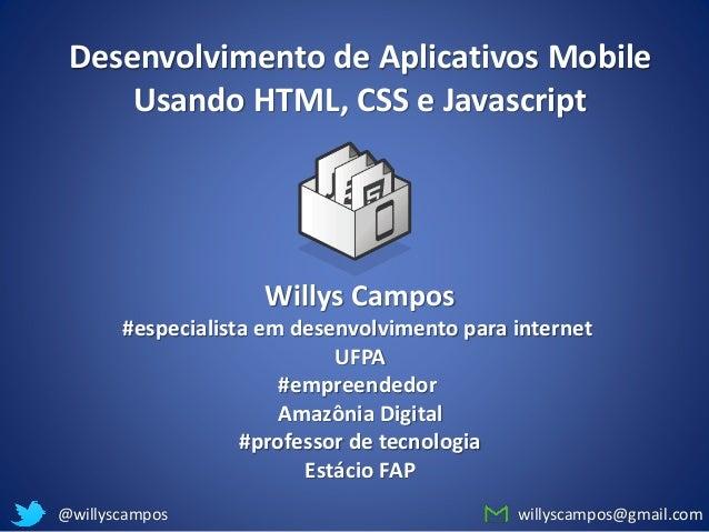 willyscampos@gmail.com@willyscampos Desenvolvimento de Aplicativos Mobile Usando HTML, CSS e Javascript Willys Campos #esp...
