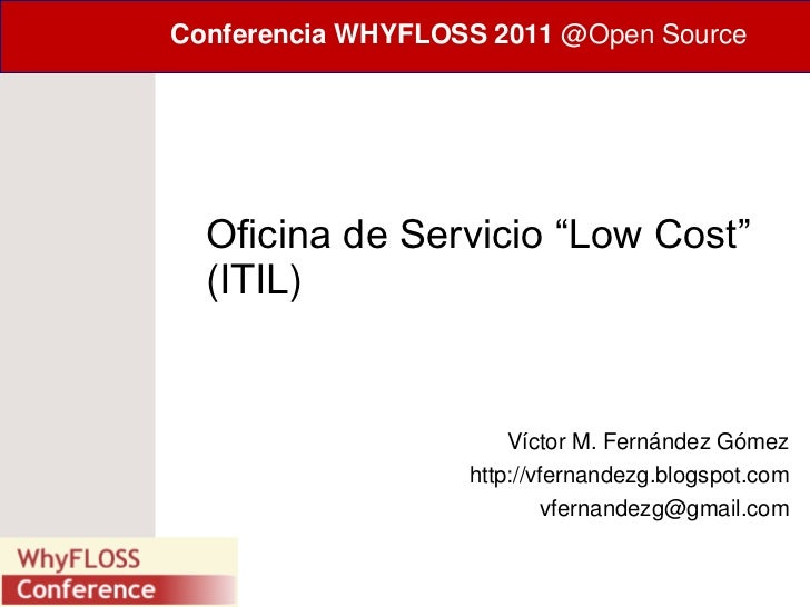 "Conferencia WHYFLOSS 2011 @Open Source  Oficina de Servicio ""Low Cost""  (ITIL)                       Víctor M. Fernández G..."