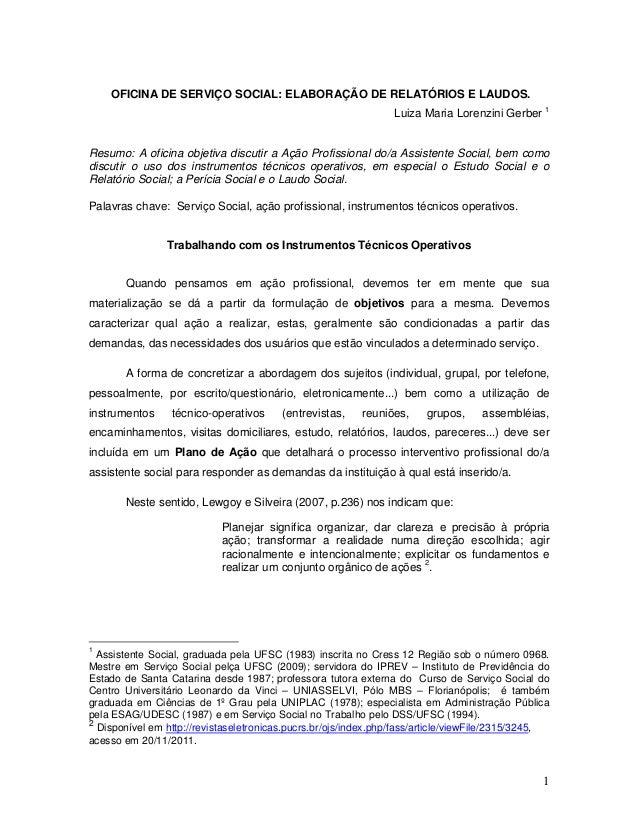 1 OFICINA DE SERVIÇO SOCIAL: ELABORAÇÃO DE RELATÓRIOS E LAUDOS. Luiza Maria Lorenzini Gerber 1 Resumo: A oficina objetiva ...