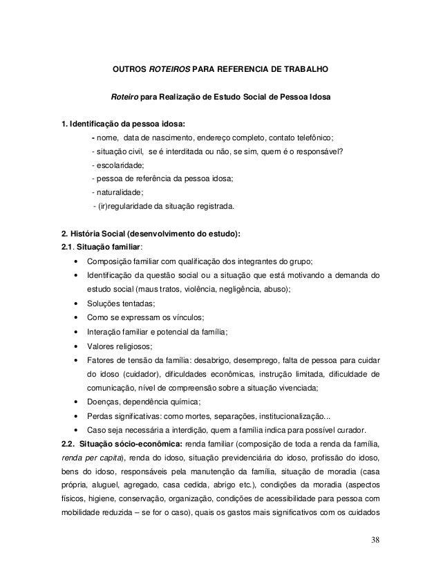38 OUTROS ROTEIROS PARA REFERENCIA DE TRABALHO Roteiro para Realização de Estudo Social de Pessoa Idosa 1. Identificação d...