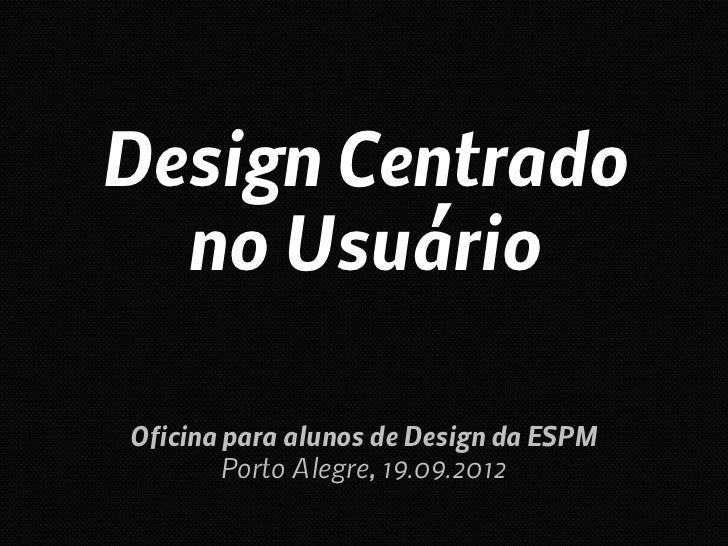 Design Centrado  no UsuárioOficina para alunos de Design da ESPM        Porto Alegre, 19.09.2012