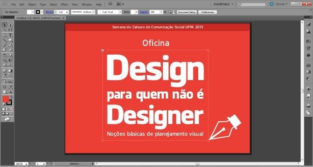 Noções básicas de planejamento visual Des gn Des gner para quem não é Oficina Semana do Calouro de Comunicação Social UFPA...
