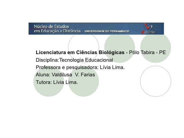 Licenciatura em Ciências Biológicas  - Pólo Tabira - PE Disciplina:Tecnologia Educacional Professora e pesquisadora: Lívia...