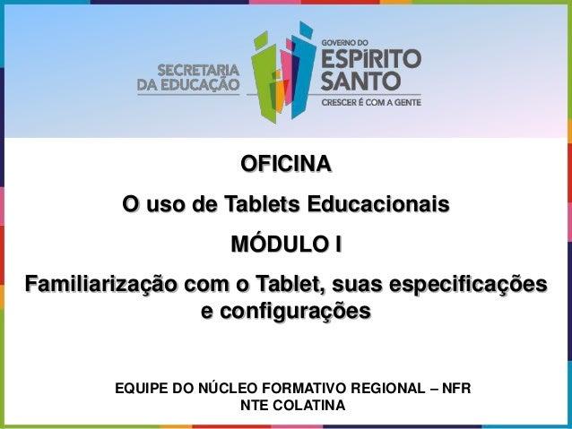 OFICINA O uso de Tablets Educacionais MÓDULO I Familiarização com o Tablet, suas especificações e configurações EQUIPE DO ...