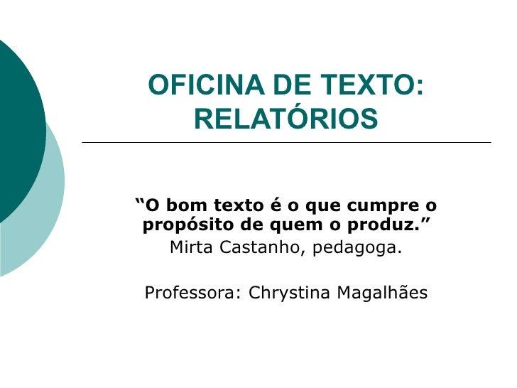 """OFICINA DE TEXTO: RELATÓRIOS """" O bom texto é o que cumpre o propósito de quem o produz."""" Mirta Castanho, pedagoga. Profess..."""