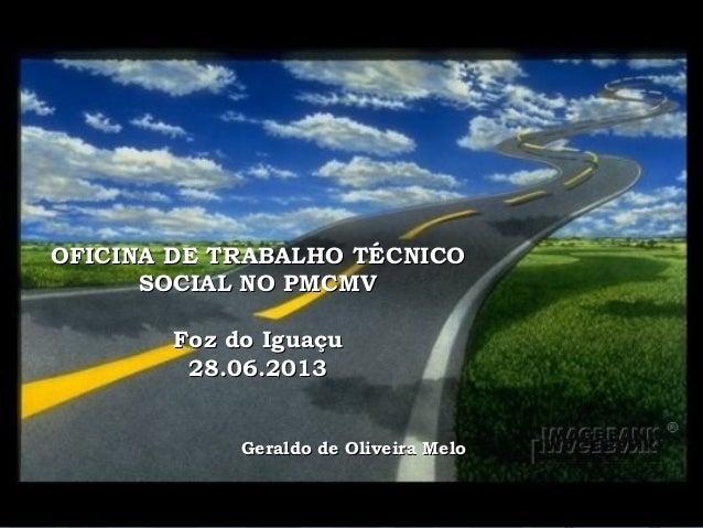 OFICINA DE TRABALHO TÉCNICOOFICINA DE TRABALHO TÉCNICO SOCIAL NO PMCMVSOCIAL NO PMCMV Foz do IguaçuFoz do Iguaçu 28.06.201...