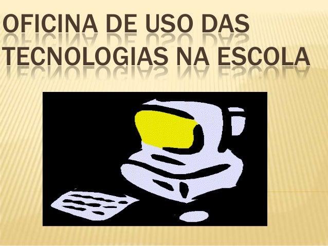 OFICINA DE USO DASTECNOLOGIAS NA ESCOLA