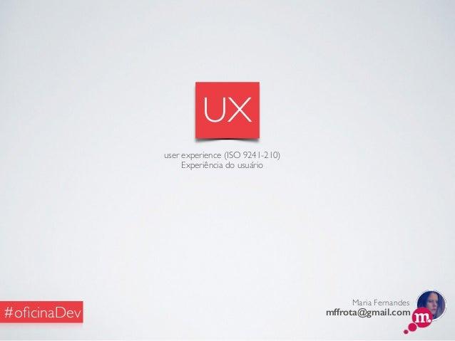 Maria Fernandes mffrota@gmail.com#oficinaDev UX user experience (ISO 9241-210) Experiência do usuário