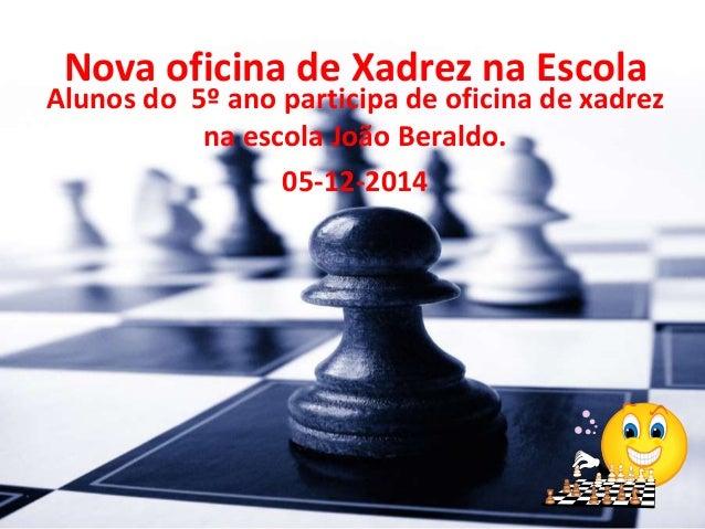 Nova oficina de Xadrez na Escola  Alunos do 5º ano participa de oficina de xadrez  na escola João Beraldo.  05-12-2014