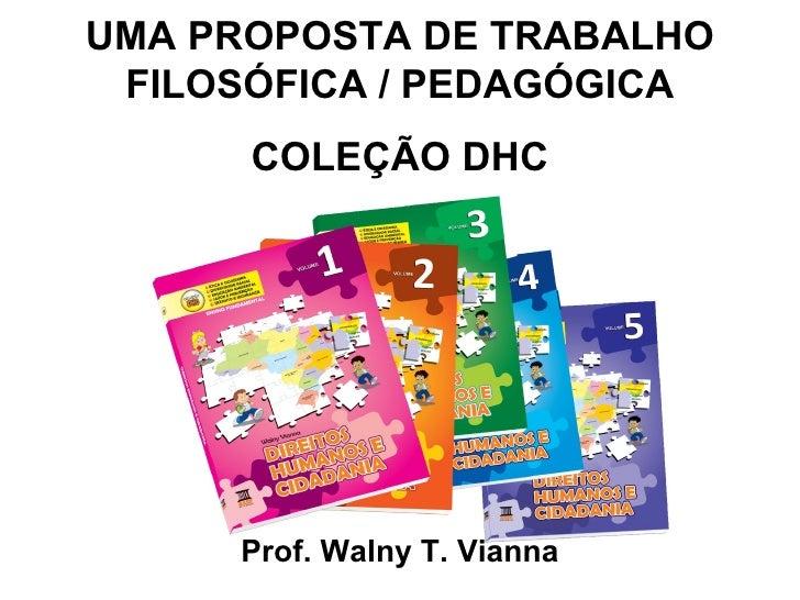 UMA PROPOSTA DE TRABALHO FILOSÓFICA / PEDAGÓGICA      COLEÇÃO DHC     Prof. Walny T. Vianna