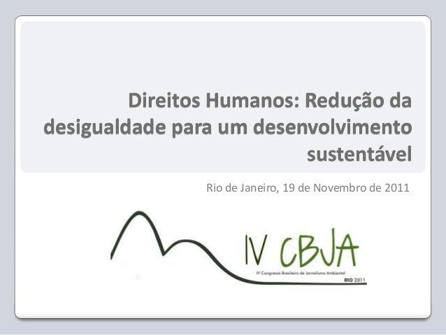 Direitos Humanos: Redução da desigualdade para um desenvolvimento sustentável Rio de Janeiro, 19 de Novembro de 2011