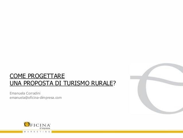 COME PROGETTARE UNA PROPOSTA DI TURISMO RURALE? Emanuela Corradini emanuela@oficina-dimpresa.com
