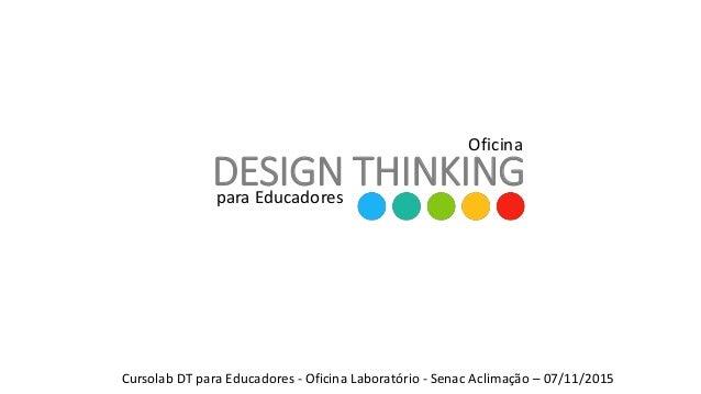 DESIGN THINKINGpara Educadores Oficina Cursolab DT para Educadores - Oficina Laboratório - Senac Aclimação – 07/11/2015