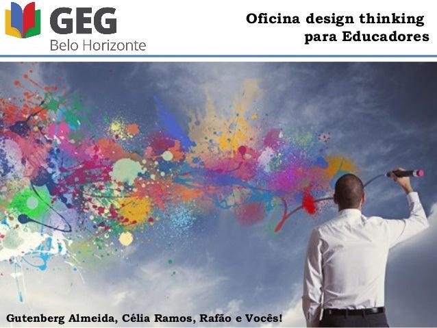 Oficina design thinking para Educadores Gutenberg Almeida, Célia Ramos, Rafão e Vocês!