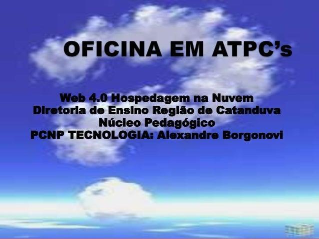 Web 4.0 Hospedagem na Nuvem Diretoria de Ensino Região de Catanduva Núcleo Pedagógico PCNP TECNOLOGIA: Alexandre Borgonovi