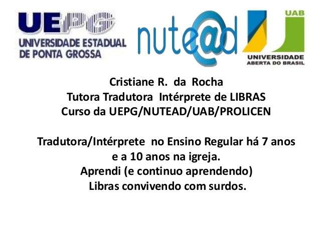 Cristiane R. da Rocha     Tutora Tradutora Intérprete de LIBRAS    Curso da UEPG/NUTEAD/UAB/PROLICENTradutora/Intérprete n...