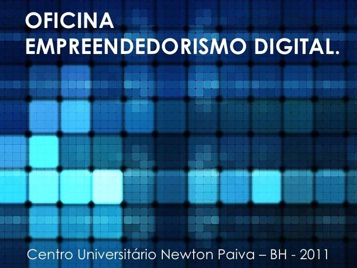 OFICINA EMPREENDEDORISMO DIGITAL. Centro Universitário Newton Paiva – BH - 2011