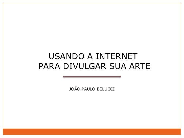 USANDO A INTERNETPARA DIVULGAR SUA ARTE      JOÃO PAULO BELUCCI