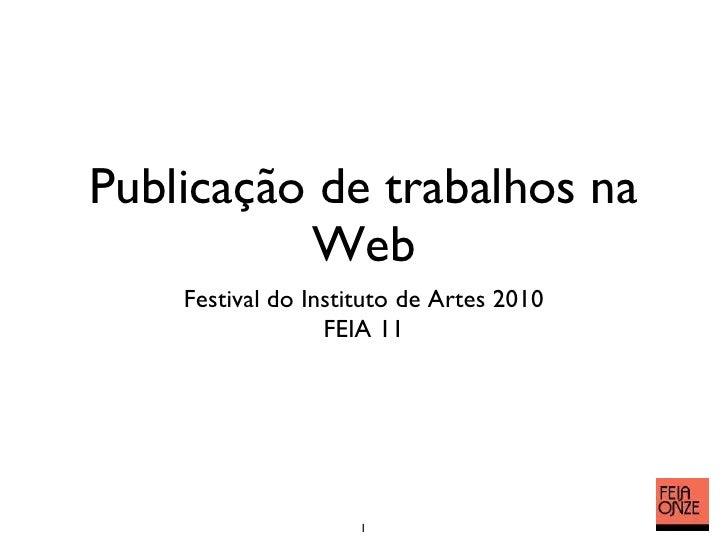 Publicação de trabalhos na Web <ul><li>Festival do Instituto de Artes 2010 </li></ul><ul><li>FEIA 11 </li></ul>