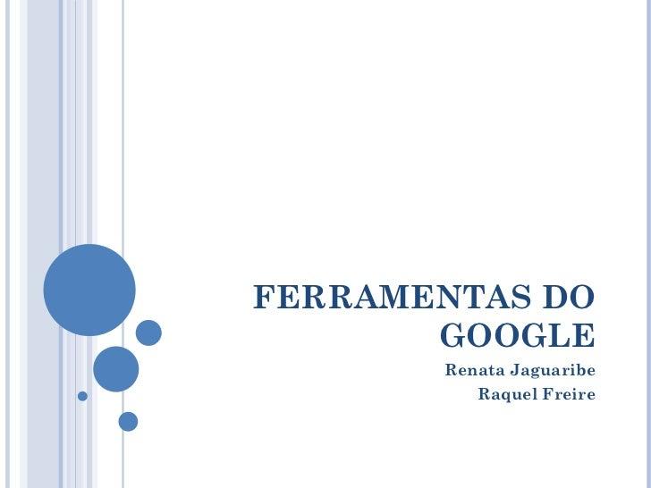 FERRAMENTAS DO GOOGLE Renata Jaguaribe Raquel Freire
