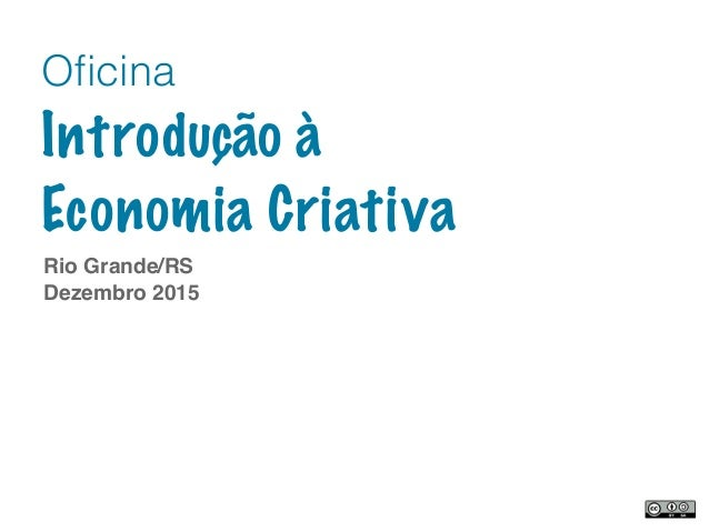 Rio Grande/RS Dezembro 2015 Oficina Introdução à Economia Criativa