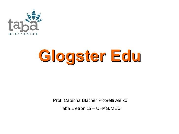 Glogster Edu Prof. Caterina Blacher Picorelli Aleixo Taba Eletrônica – UFMG/MEC