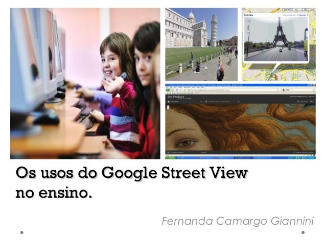 Os usos do Google Street View no ensino. Fernanda Camargo Giannini