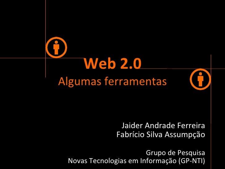 Web 2.0 Algumas   ferramentas Jaider Andrade Ferreira Fabrício Silva Assumpção Grupo de Pesquisa Novas Tecnologias em Info...