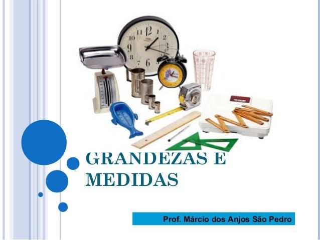 GRANDEZAS E MEDIDAS Prof. Márcio dos Anjos São Pedro