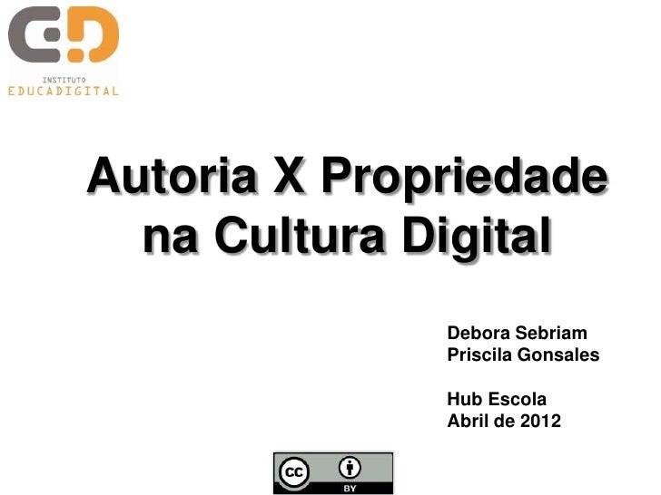 Autoria X Propriedade  na Cultura Digital              Debora Sebriam              Priscila Gonsales              Hub Esco...