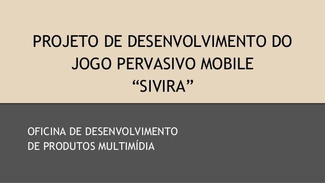"PROJETO DE DESENVOLVIMENTO DO JOGO PERVASIVO MOBILE ""SIVIRA"" OFICINA DE DESENVOLVIMENTO DE PRODUTOS MULTIMÍDIA"