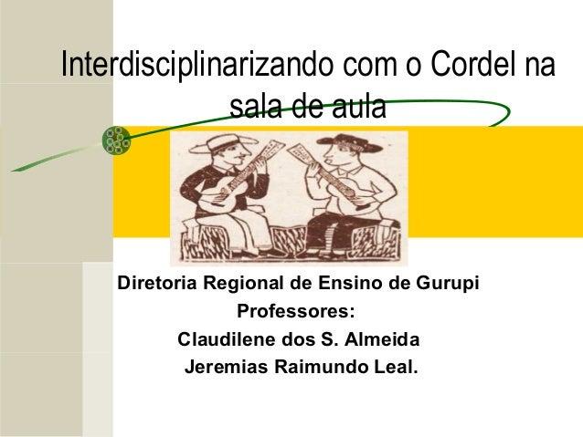 Interdisciplinarizando com o Cordel na sala de aula Diretoria Regional de Ensino de Gurupi Professores: Claudilene dos S. ...