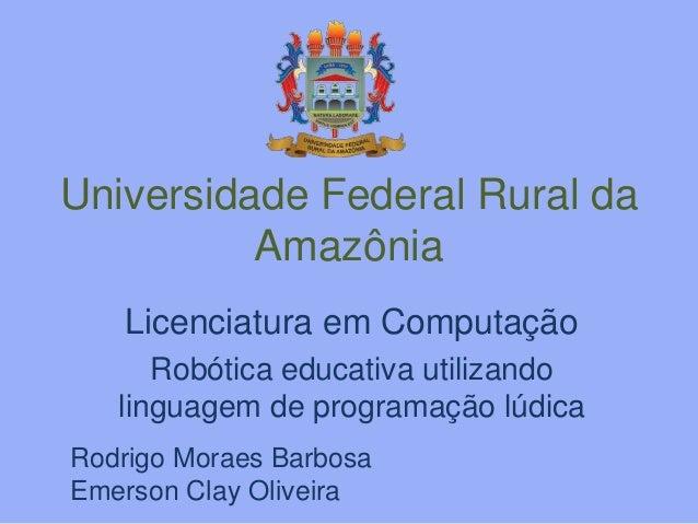 Universidade Federal Rural da  Amazônia  Licenciatura em Computação  Robótica educativa utilizando  linguagem de programaç...