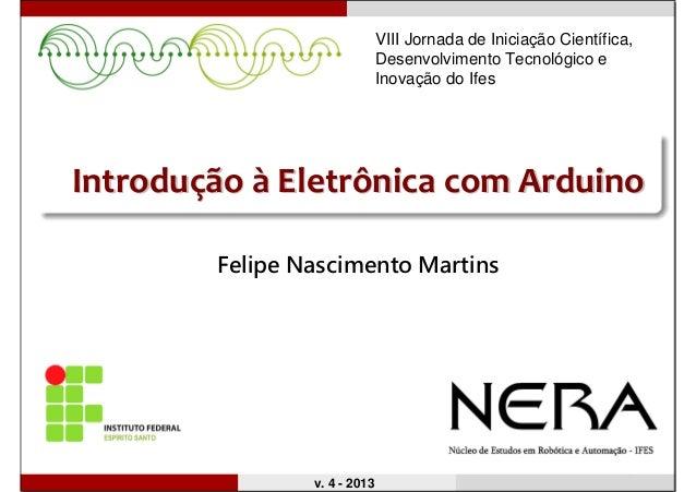 IntroduIntroduççãoão àà Eletrônica comEletrônica com ArduinoArduino Felipe Nascimento Martins v. 4 - 2013 VIII Jornada de ...