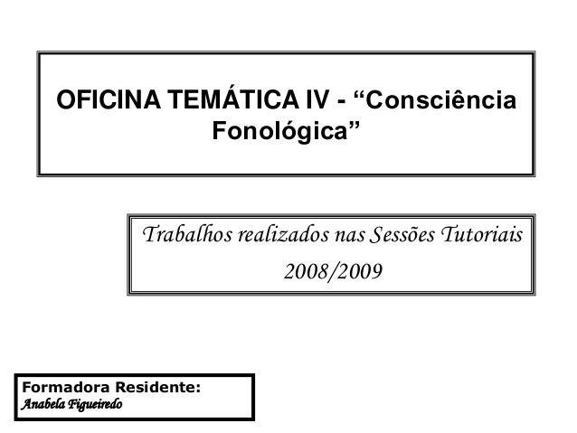 """OFICINA TEMÁTICA IV - """"Consciência Fonológica"""" Trabalhos realizados nas Sessões Tutoriais 2008/2009 Formadora Residente: A..."""