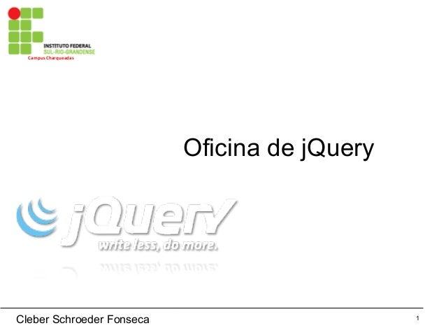 1 CampusCharqueadas Oficina de jQuery Cleber Schroeder Fonseca