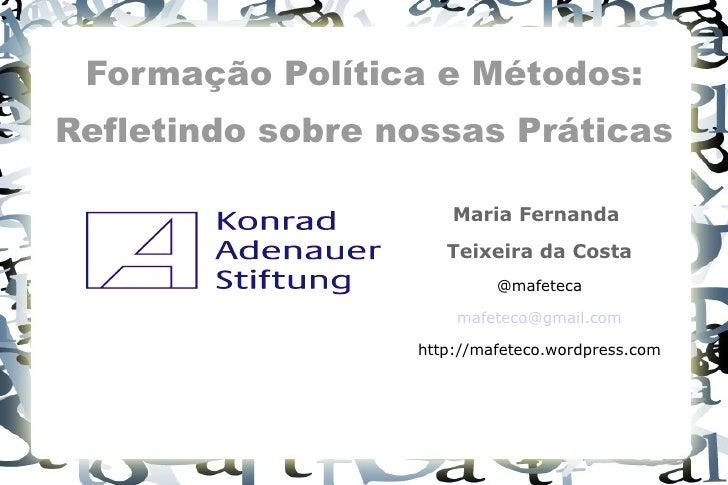 Formação Política e Métodos: Refletindo sobre nossas Práticas <ul><li>Maria Fernanda  </li></ul><ul><li>Teixeira da Costa ...