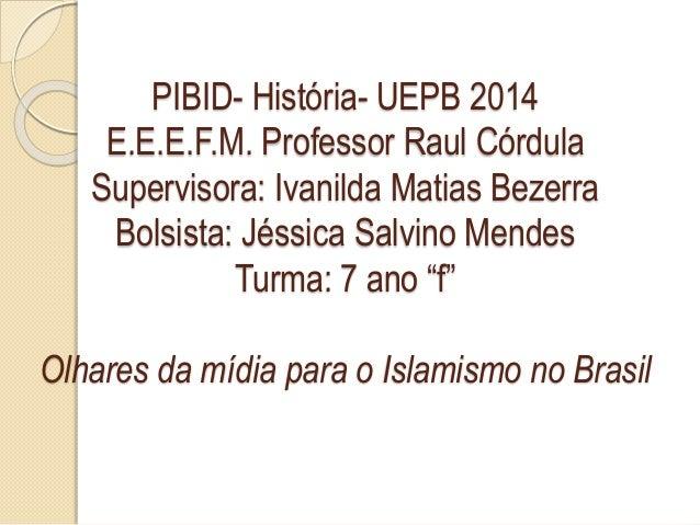 PIBID- História- UEPB 2014  E.E.E.F.M. Professor Raul Córdula  Supervisora: Ivanilda Matias Bezerra  Bolsista: Jéssica Sal...
