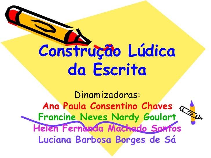 Construção Lúdica    da Escrita         Dinamizadoras:  Ana Paula Consentino Chaves Francine Neves Nardy GoulartHelen Fern...