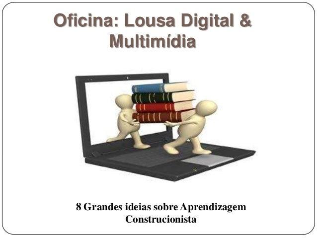 Oficina: Lousa Digital & Multimídia 8 Grandes ideias sobre Aprendizagem Construcionista