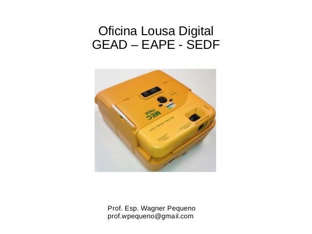 Oficina Lousa Digital GEAD – EAPE - SEDF Prof. Esp. Wagner Pequeno prof.wpequeno@gmail.com