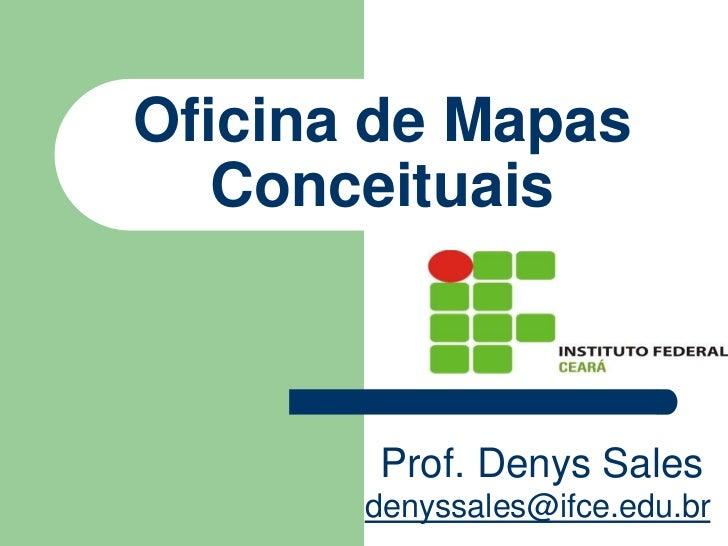Oficina de Mapas   Conceituais       Prof. Denys Sales       denyssales@ifce.edu.br