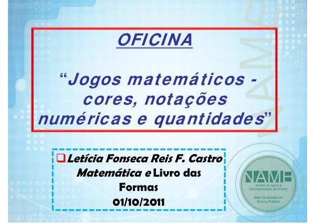 """OFICINA """"Jogos matemáticos -  cores, notações numéricas e quantidades"""" Letícia Fonseca Reis F. Castro Matemática e Livro d..."""