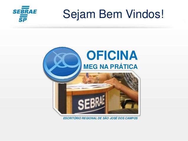 OFICINA MEG NA PRÁTICA ESCRITÓRIO REGIONAL DE SÃO JOSÉ DOS CAMPOS Sejam Bem Vindos!