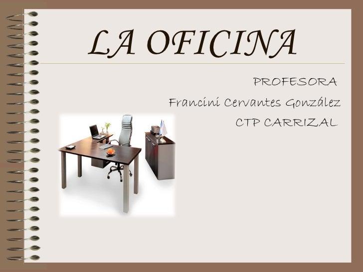 LA OFICINA                 PROFESORA   Francini Cervantes González              CTP CARRIZAL
