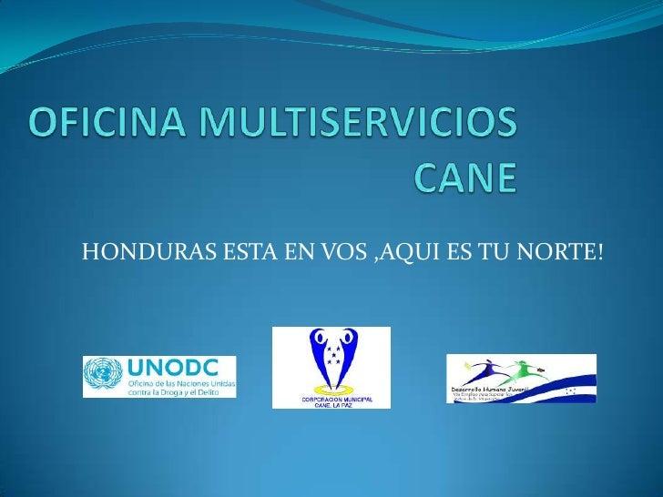 OFICINA MULTISERVICIOSCANE<br />HONDURAS ESTA EN VOS ,AQUI ES TU NORTE!<br />