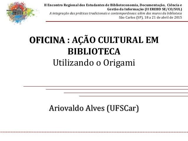 OFICINA : AÇÃO CULTURAL EM BIBLIOTECA Utilizando o Origami Ariovaldo Alves (UFSCar) II Encontro Regional dos Estudantes de...