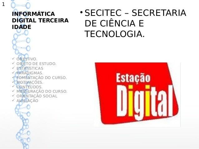 1    INFORMÁTICA                • SECITEC – SECRETARIA    DIGITAL TERCEIRA    IDADE                        DE CIÊNCIA E   ...